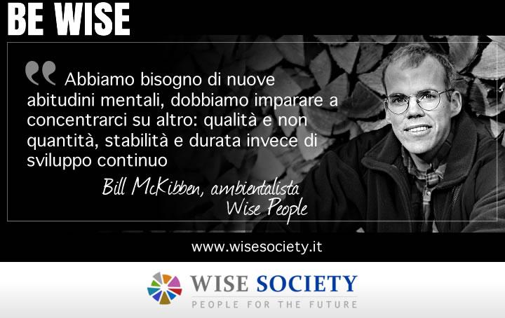 Abbiamo bisogno di nuove abitudini mentali, dobbiamo imparare a concentrarci su altro: qualità e non quantità, stabilità e durata invece di sviluppo continuo - Bill McKibben, ambientalista