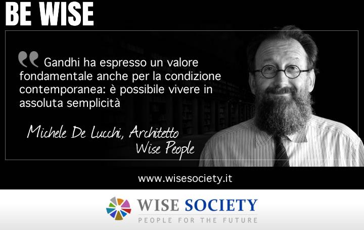 Gandhi ha espresso un valore fondamentale anche per la condizione contemporanea: è possibile vivere in assoluta semplicità - Michele De Lucchi, architetto