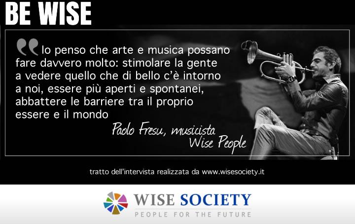 Io penso che arte e musica possano fare davvero molto: stimolare la gente a vedere quello che di bello c'è intorno a noi, essere più aperti e spontanei, abbattere le barriere tra il proprio essere e il mondo - Paolo Fresu, musicista
